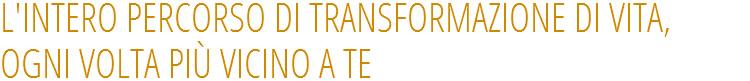 L'INTERO PERCORSO DI TRANSFORMAZIONE DI VITA, OGNI VOLTA PIÙ VICINO A TE